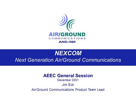 NEXCOM Next Generation Air/Ground Communications AEEC General Session December 2001 Jim Eck Air/Ground Communications Product Team Lead.