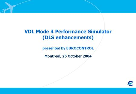 VDL Mode 4 Performance Simulator (DLS enhancements) presented by EUROCONTROL Montreal, 26 October 2004.