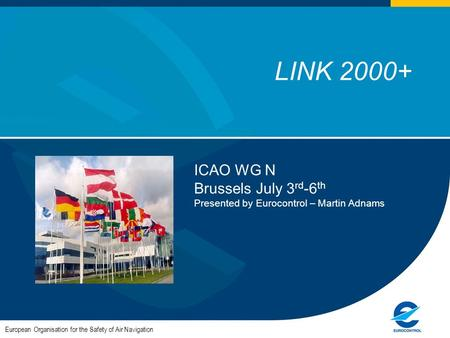 1 LINK 2000+ European Organisation for the Safety of Air Navigation ICAO WG N Brussels July 3 rd -6 th Presented by Eurocontrol – Martin Adnams.