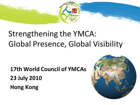 Strengthening the YMCA: Global Presence, Global Visibility 17th World Council of YMCAs 23 July 2010 Hong Kong.