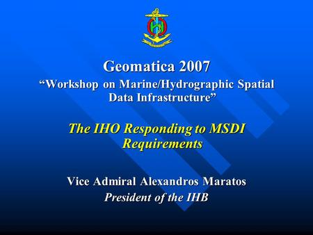 Geomatica 2007 Workshop on Marine/Hydrographic Spatial Data InfrastructureWorkshop on Marine/Hydrographic Spatial Data Infrastructure The IHO Responding.