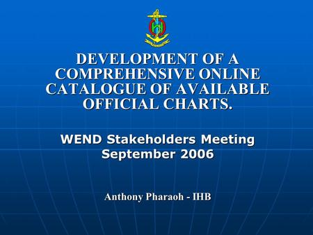 DEVELOPMENT OF A COMPREHENSIVE ONLINE CATALOGUE OF AVAILABLE OFFICIAL CHARTS. WEND Stakeholders Meeting September 2006 Anthony Pharaoh - IHB.