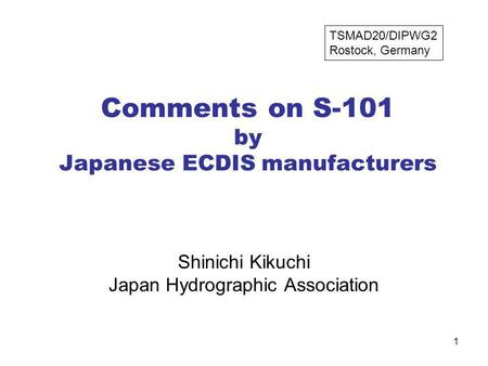 1 Comments on S-101 by Japanese ECDIS manufacturers Shinichi Kikuchi Japan Hydrographic Association TSMAD20/DIPWG2 Rostock, Germany.