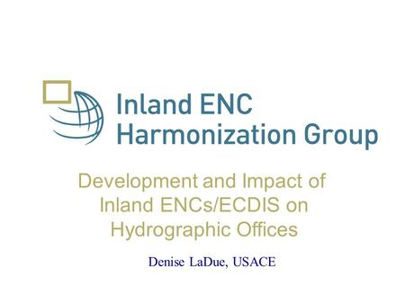 Development and Impact of Inland ENCs/ECDIS on Hydrographic Offices Denise LaDue, USACE.
