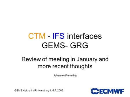 GEMS Kick- off MPI -Hamburg 4.-5.7. 2005 CTM - IFS interfaces GEMS- GRG Review of meeting in January and more recent thoughts Johannes Flemming.