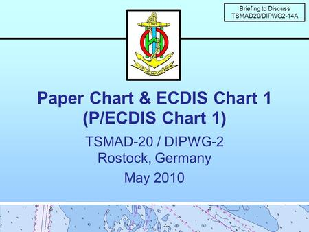 Paper Chart & ECDIS Chart 1 (P/ECDIS Chart 1) TSMAD-20 / DIPWG-2 Rostock, Germany May 2010 Briefing to Discuss TSMAD20/DIPWG2-14A.