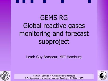 Martin G. Schultz, MPI Meteorology, Hamburg GEMS proposal preparation meeting, Reading, 15-16 Dec 2003 GEMS RG Global reactive gases monitoring and forecast.