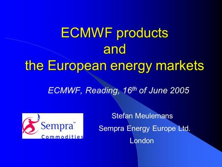 ECMWF products and the European energy markets ECMWF, Reading, 16 th of June 2005 Stefan Meulemans Sempra Energy Europe Ltd. London.