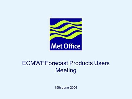Page 1© Crown copyright 2004 ECMWF Forecast Products Users Meeting 15th June 2006.