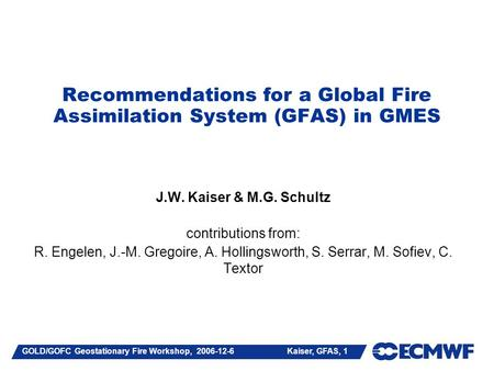 GOLD/GOFC Geostationary Fire Workshop, 2006-12-6 Kaiser, GFAS, 1 Recommendations for a Global Fire Assimilation System (GFAS) in GMES J.W. Kaiser & M.G.