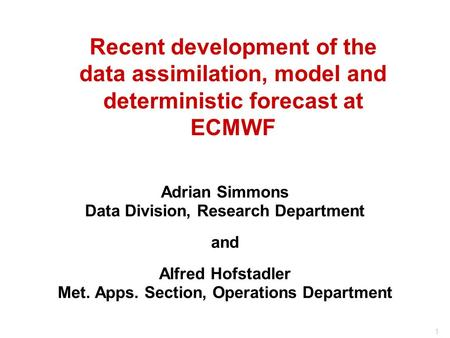 1 Recent development of the data assimilation, model and deterministic forecast at ECMWF Adrian Simmons Data Division, Research Department and Alfred Hofstadler.