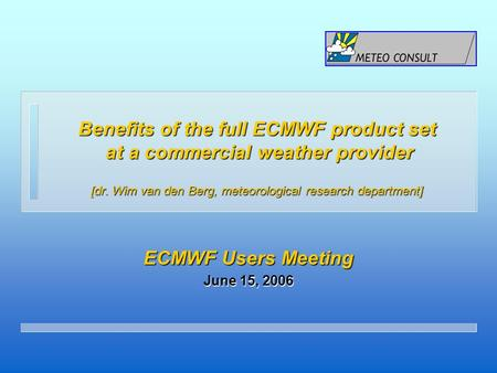 Benefits of the full ECMWF product set at a commercial weather provider [dr. Wim van den Berg, meteorological research department] ECMWF Users Meeting.