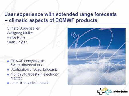 User experience with extended range forecasts -- climatic aspects of ECMWF products Christof Appenzeller Wolfgang Müller Heike Kunz Mark Liniger ERA-40.