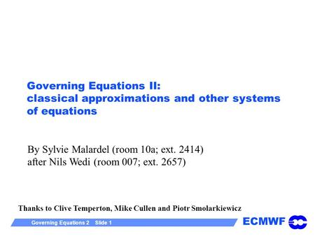 ECMWF Governing Equations 2 Slide 1 Governing Equations II: classical approximations and other systems of equations Thanks to Clive Temperton, Mike Cullen.