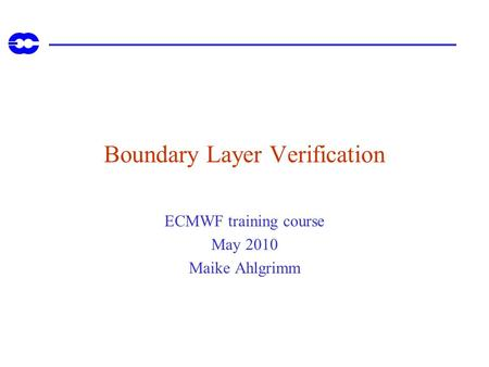 Boundary Layer Verification ECMWF training course May 2010 Maike Ahlgrimm.
