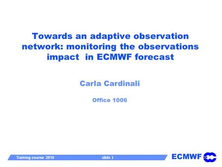 ECMWF Training course 2010 slide 1 Towards an adaptive observation network: monitoring the observations impact in ECMWF forecast Carla Cardinali Office.
