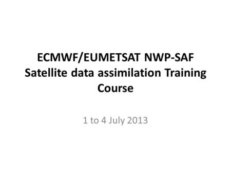 ECMWF/EUMETSAT NWP-SAF Satellite data assimilation Training Course 1 to 4 July 2013.
