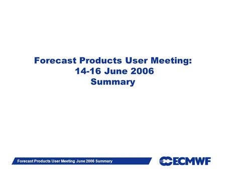 Slide 1 Forecast Products User Meeting June 2006 Summary Forecast Products User Meeting: 14-16 June 2006 Summary.