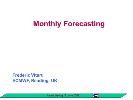 User Meeting 15 June 2005 Monthly Forecasting Frederic Vitart ECMWF, Reading, UK.