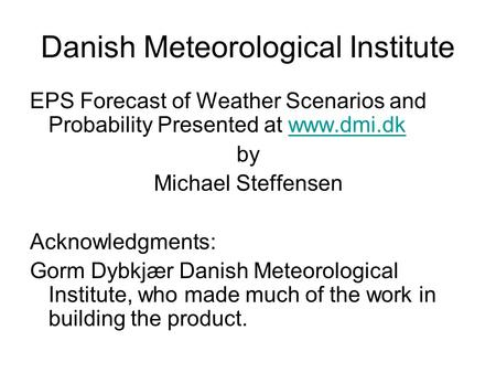 Danish Meteorological Institute EPS Forecast of Weather Scenarios and Probability Presented at www.dmi.dkwww.dmi.dk by Michael Steffensen Acknowledgments: