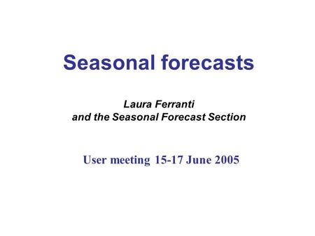 Seasonal forecasts Laura Ferranti and the Seasonal Forecast Section User meeting 15-17 June 2005.