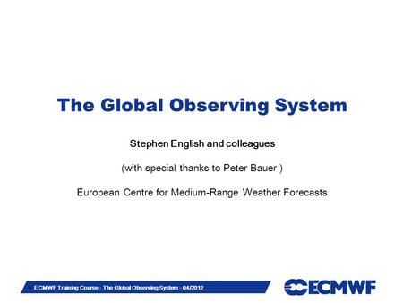 Slide 1 ECMWF Training Course - The Global Observing System - 04/2012 The Global Observing System Stephen English and colleagues (with special thanks to.