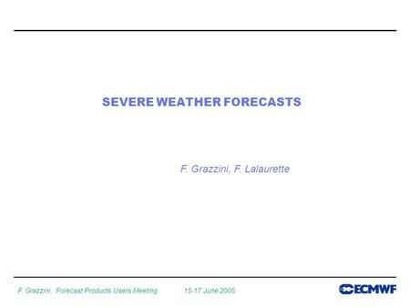 F. Grazzini, Forecast Products Users Meeting 15-17 June 2005 SEVERE WEATHER FORECASTS F. Grazzini, F. Lalaurette.