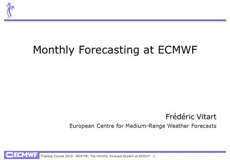 Training Course 2013– NWP-PR: The Monthly Forecast System at ECMWF 1 Monthly Forecasting at ECMWF Frédéric Vitart European Centre for Medium-Range Weather.