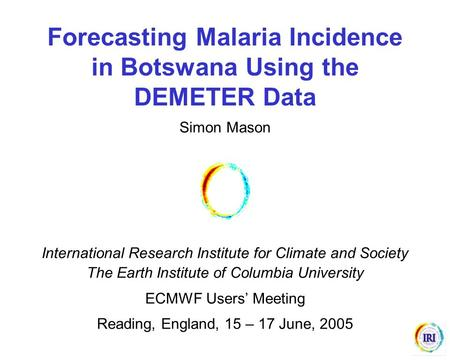 Forecasting Malaria Incidence in Botswana Using the DEMETER Data Simon Mason International Research Institute for Climate and Society The Earth Institute.