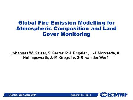 EGU GA, Wien, April 2007 Kaiser et al., Fire, 1 Global Fire Emission Modelling for Atmospheric Composition and Land Cover Monitoring Johannes W. Kaiser,