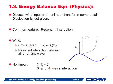Slide 1The Wave Model: 1.3. Energy Balance Eqn (Physics) 1.3. Energy Balance Eqn (Physics): Discuss wind input and nonlinear transfer in some detail. Dissipation.