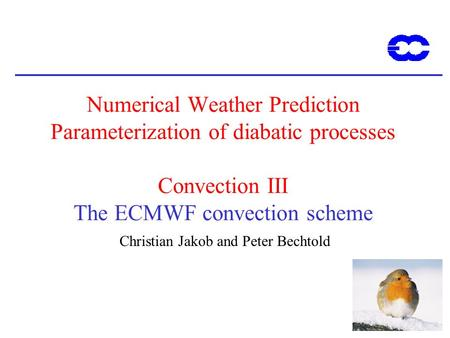 1 Numerical Weather Prediction Parameterization of diabatic processes Convection III The ECMWF convection scheme Christian Jakob and Peter Bechtold.