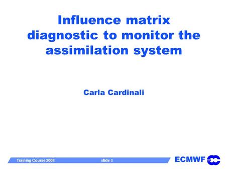 ECMWF Training Course 2008 slide 1 Influence matrix diagnostic to monitor the assimilation system Carla Cardinali.