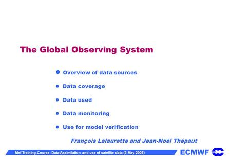 ECMWF MetTraining Course- Data Assimilation and use of satellite data (3 May 2005) The Global Observing System Overview of data sources Data coverage Data.