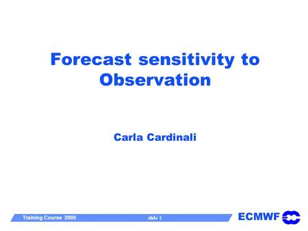 ECMWF Training Course 2005 slide 1 Forecast sensitivity to Observation Carla Cardinali.