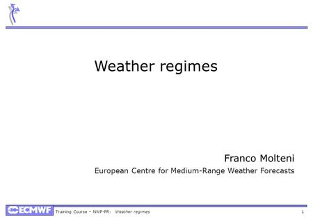 Training Course – NWP-PR: Weather regimes 1 Weather regimes Franco Molteni European Centre for Medium-Range Weather Forecasts.