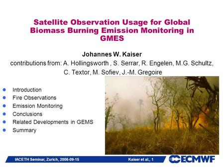IACETH Seminar, Zurich, 2006-09-15 Kaiser et al., 1 Satellite Observation Usage for Global Biomass Burning Emission Monitoring in GMES Johannes W. Kaiser.