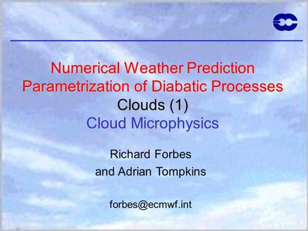 Numerical Weather Prediction Parametrization of Diabatic Processes Clouds (1) Cloud Microphysics Richard Forbes and Adrian Tompkins forbes@ecmwf.int Cloud.