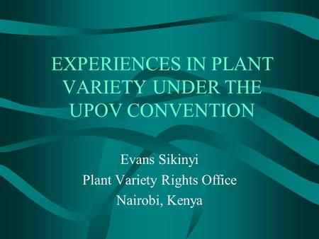 EXPERIENCES IN PLANT VARIETY UNDER THE UPOV CONVENTION Evans Sikinyi Plant Variety Rights Office Nairobi, Kenya.