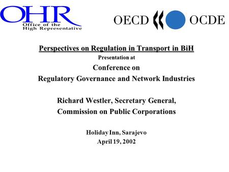 Perspectives on Regulation in Transport in BiH Presentation at Conference on Regulatory Governance and Network Industries Richard Westler, Secretary General,