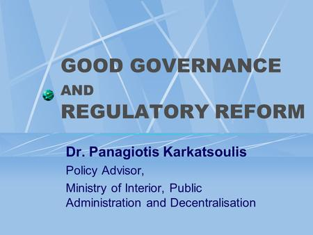 GOOD GOVERNANCE AND REGULATORY REFORM Dr. Panagiotis Karkatsoulis Policy Advisor, Ministry of Interior, Public Administration and Decentralisation.