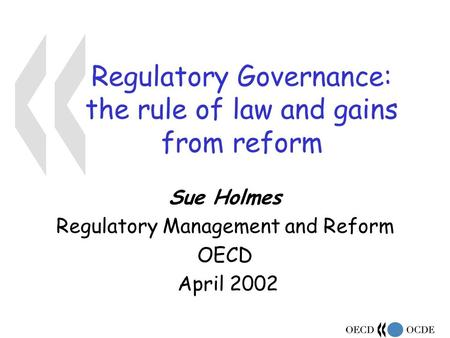 Regulatory Governance: the rule of law and gains from reform Sue Holmes Regulatory Management and Reform OECD April 2002.