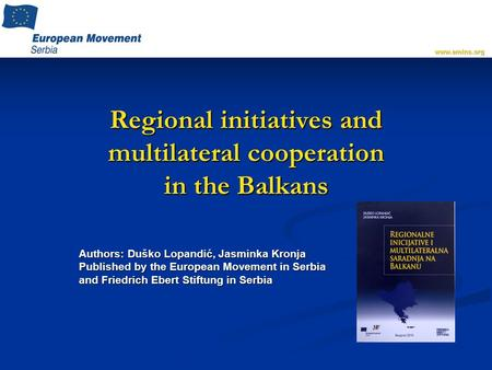 Regional initiatives and multilateral cooperation in the Balkans Authors: Duško Lopandić, Jasminka Kronja Published by the European Movement in Serbia.