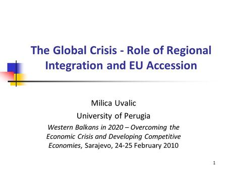 The Global Crisis - Role of Regional Integration and EU Accession Milica Uvalic University of Perugia Western Balkans in 2020 – Overcoming the Economic.