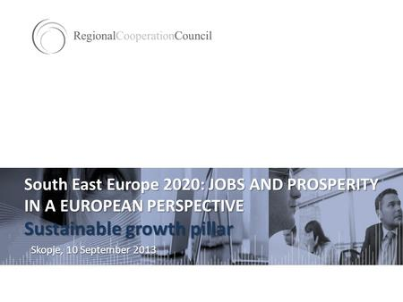 South East Europe 2020: JOBS AND PROSPERITY IN A EUROPEAN PERSPECTIVE Sustainable growth pillar Skopje, 10 September 2013.