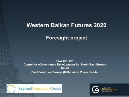 Western Balkan Futures 2020 Foresight project Blaž GOLOB Centre for eGovernance Development for South East Europe CeGD Bled Forum on Europe (Millennium.