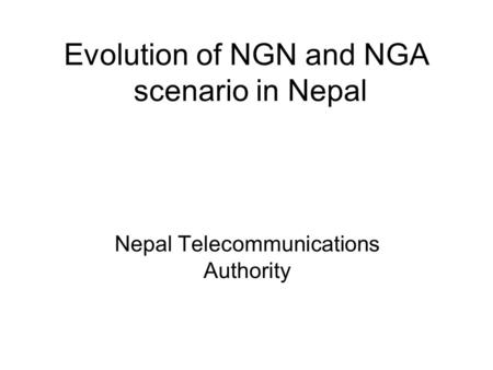 Evolution of NGN and NGA scenario in Nepal Nepal Telecommunications Authority.