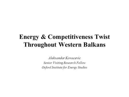 Energy & Competitiveness Twist Throughout Western Balkans Aleksandar Kovacevic Senior Visiting Research Fellow Oxford Institute for Energy Studies.