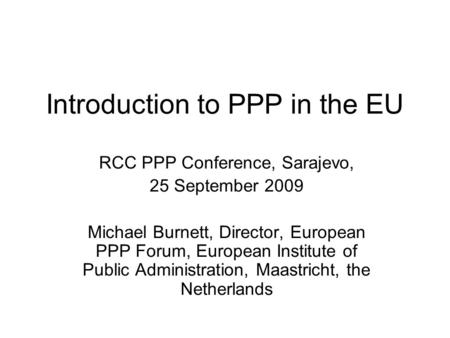 Introduction to PPP in the EU RCC PPP Conference, Sarajevo, 25 September 2009 Michael Burnett, Director, European PPP Forum, European Institute of Public.