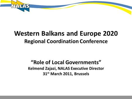 Western Balkans and Europe 2020 Regional Coordination Conference Role of Local Governments Kelmend Zajazi, NALAS Executive Director 31 st March 2011, Brussels.